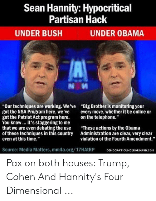 "Four Dimensional: Sean Hannity: Hypocritical  Partisan Hack  UNDER BUSH  UNDER OBAMA  ""Our techniques are working. We've ""Big Brother is monitoring your  got the NSA Program here, we've every move, whether it be online or  got the Patriot Act program here. on the telephone.""  You know.. it's staggering to me  that we are even debating the use These actions by the Obama  of these techniques in this country Administration are clear, very clear  even at this time.""  violation of the Fourth Amendment.""  Source: Media Matters, mm4a.org/17HAtRP  DEMOCRATICUNDERGROUND.com Pax on both houses: Trump, Cohen And Hannity's Four Dimensional ..."