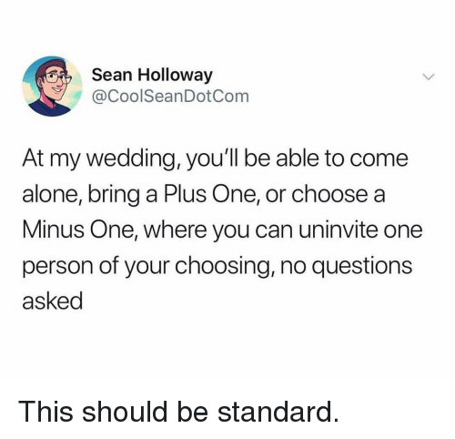 Being Alone, Funny, and Wedding: Sean Holloway  @CoolSeanDotCom  At my wedding, you'll be able to come  alone, bring a Plus One, or choose a  Minus One, where you can uninvite one  person of your choosing, no questions  asked This should be standard.