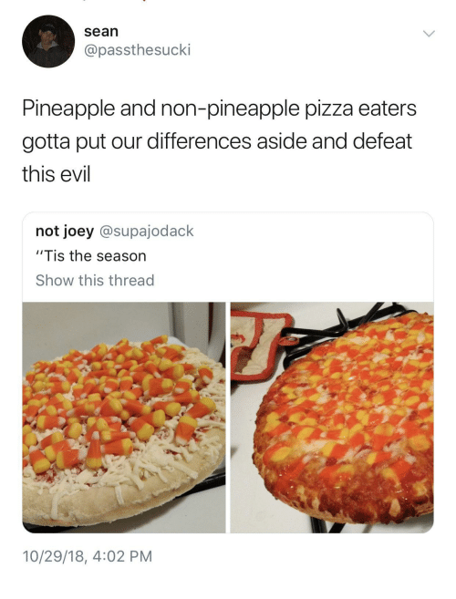 """Tis the Season: sean  @passthesucki  Pineapple and non-pineapple pizza eaters  gotta put our differences aside and defeat  this evil  not joey @supajodack  """"Tis the season  Show this thread  2  10/29/18, 4:02 PM"""