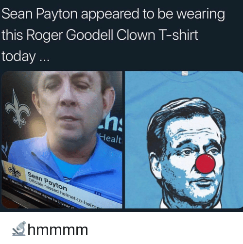 Goodell: Sean Payton appeared to be wearing  this Roger Goodell Clown l-shirt  today  ealt  Sean Payton  Officials missed helmet-to-hel  to  el 🔬hmmmm