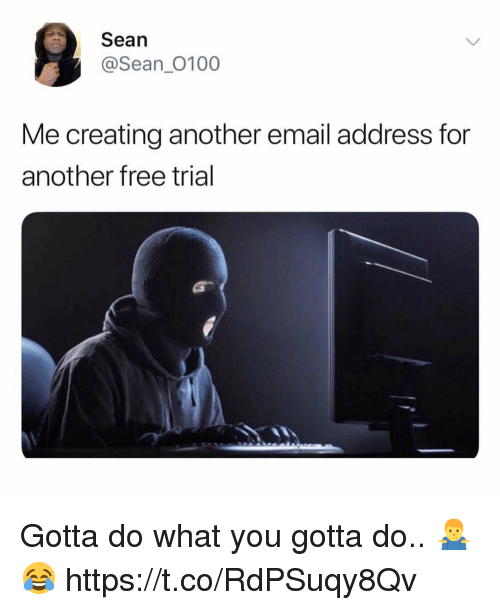 Email, Free, and Another: Sean  @Sean_0100  Me creating another email address for  another free trial Gotta do what you gotta do.. 🤷‍♂️😂 https://t.co/RdPSuqy8Qv