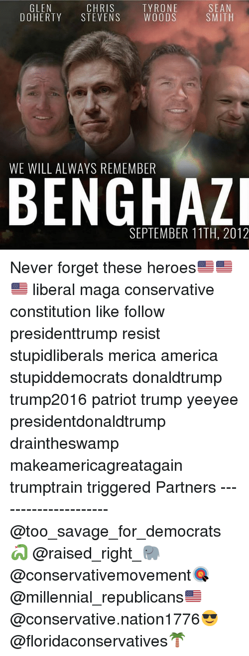 Forgetfulness: SEAN  SMITH  GLEN  CHRIS  DOHERTY STEVENS WOODS  TYRONE  WE WILL ALWAYS REMEMBER  SEPTEMBER 11TH, 2012 Never forget these heroes🇺🇸🇺🇸🇺🇸 liberal maga conservative constitution like follow presidenttrump resist stupidliberals merica america stupiddemocrats donaldtrump trump2016 patriot trump yeeyee presidentdonaldtrump draintheswamp makeamericagreatagain trumptrain triggered Partners --------------------- @too_savage_for_democrats🐍 @raised_right_🐘 @conservativemovement🎯 @millennial_republicans🇺🇸 @conservative.nation1776😎 @floridaconservatives🌴