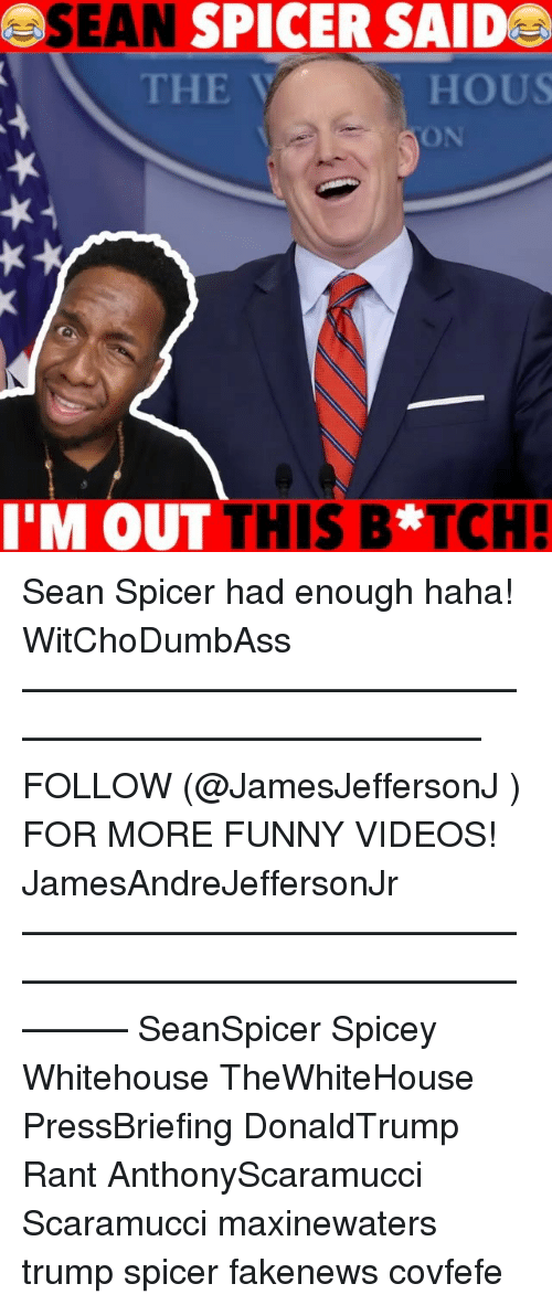 Funny, Memes, and Videos: SEAN SPICER SAIDE  THE  HOUS  ON  M OUT THIS B*TCH Sean Spicer had enough haha! WitChoDumbAss ——————————————————————————— FOLLOW (@JamesJeffersonJ ) FOR MORE FUNNY VIDEOS! JamesAndreJeffersonJr ——————————————————————————————— SeanSpicer Spicey Whitehouse TheWhiteHouse PressBriefing DonaldTrump Rant AnthonyScaramucci Scaramucci maxinewaters trump spicer fakenews covfefe