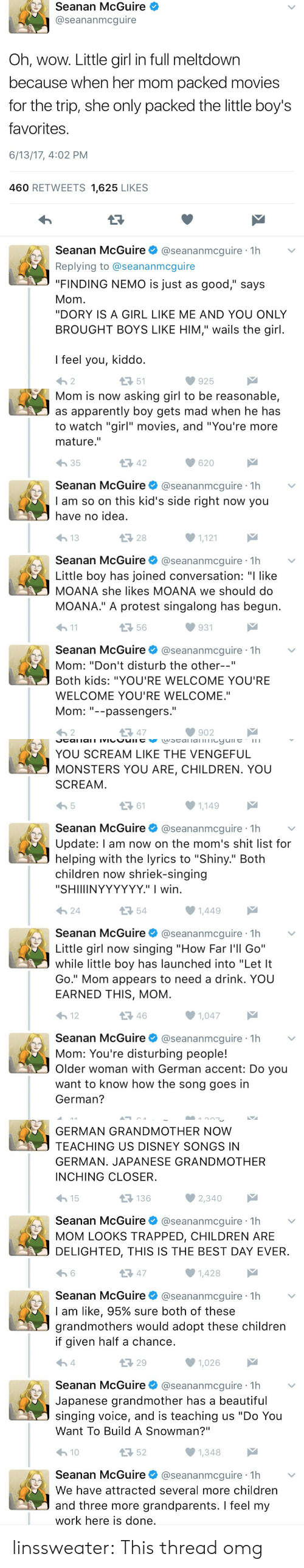 """Proteste: Seanan McGuire  @seananmcguire  Oh, wow. Little girl in full meltdown  because when her mom packed movies  for the trip, she only packed the little boy's  favorites  6/13/17, 4:02 PM  460 RETWEETS 1,625 LIKES  Seanan McGuire@seananmcguire 1h  Replying to @seananmcguire  """"FINDING NEMO is just as good,"""" says  Mom  """"DORY IS A GIRL LIKE ME AND YOU ONLY  BROUGHT BOYS LIKE HIM,"""" wails the girl  I feel you, kiddo  わ2  51  925   Mom is now asking girl to be reasonable,  as apparently boy gets mad when he has  to watch """"girl"""" movies, and """"You're more  mature.""""  わ35  42  620  Seanan McGuire@seananmcguire 1h  I am so on this kid's side right now you  have no idea  28  1,121  Seanan McGuire@seananmcguire 1h  Little boy has joined conversation: """"I like  MOANA she likes MOANA we should do  MOANA."""" A protest singalong has begun  h1  56  931  Seanan McGuire@seananmcguire 1h  Mom: """"Don't disturb the other--""""  Both kids: """"YOU'RE WELCOME YOU'RE  WELCOME YOU'RE WELCOME.""""  Mom--passengers.  わ2  다 47  902   YOU SCREAM LIKE THE VENGEFUL  MONSTERS YOU ARE, CHILDREN. YOU  SCREAM  ロ61  1,149  Seanan McGuire@seananmcguire 1h  Update: l am now on the mom's shit list for  helping with the lyrics to """"Shiny."""" Both  children now shriek-singing  """"SHIIIINYYYYYY."""" I wirn  24  54  Seanan McGuireネ@seananmcgure·1h  Little girl now singing """"How Far l'll Go""""  while little boy has launched into """"Let It  Go."""" Mom appears to need a drink. YOU  EARNED THIS, MOM  12  46  1,047  Seanan McGuire@seananmcguire 1h  Mom: You're disturbing people!  Older woman with German accent: Do you  want to know how the song goes in  German?   GERMAN GRANDMOTHER NOW  TEACHING US DISNEY SONGS IN  GERMAN. JAPANESE GRANDMOTHER  INCHING CLOSER  15  136  Seanan McGuire@seananmcguire 1h  MOM LOOKS TRAPPED, CHILDREN ARE  DELIGHTED, THIS IS THE BEST DAY EVER  13 47  1,428  Seanan McGuire@seananmcguire 1h  I am like, 95% sure both of these  grandmothers would adopt these children  if given half a chance  29  1,026  Seanan McGui"""