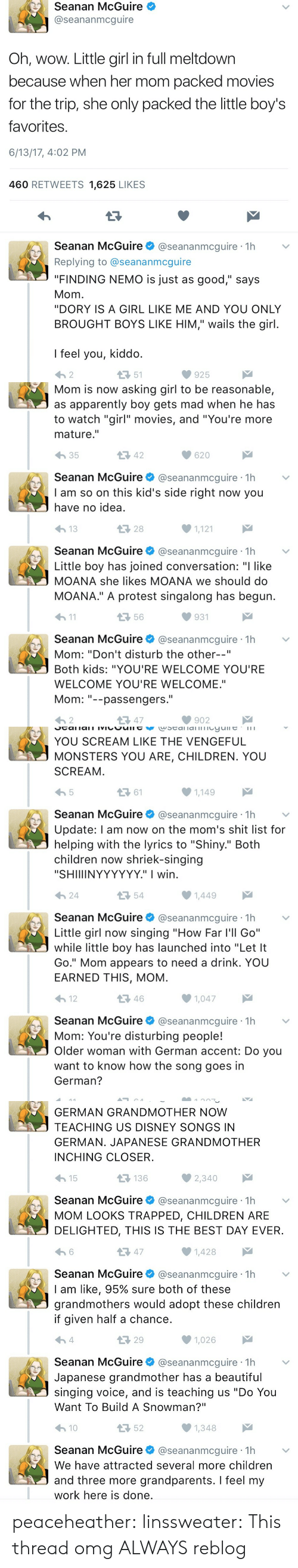 "Passengers: Seanan McGuire  @seananmcguire  Oh, wow. Little girl in full meltdown  because when her mom packed movies  for the trip, she only packed the little boy's  favorites  6/13/17, 4:02 PM  460 RETWEETS 1,625 LIKES  Seanan McGuire@seananmcguire 1h  Replying to @seananmcguire  ""FINDING NEMO is just as good,"" says  Mom  ""DORY IS A GIRL LIKE ME AND YOU ONLY  BROUGHT BOYS LIKE HIM,"" wails the girl  I feel you, kiddo  わ2  51  925   Mom is now asking girl to be reasonable,  as apparently boy gets mad when he has  to watch ""girl"" movies, and ""You're more  mature.""  わ35  42  620  Seanan McGuire@seananmcguire 1h  I am so on this kid's side right now you  have no idea  28  1,121  Seanan McGuire@seananmcguire 1h  Little boy has joined conversation: ""I like  MOANA she likes MOANA we should do  MOANA."" A protest singalong has begun  h1  56  931  Seanan McGuire@seananmcguire 1h  Mom: ""Don't disturb the other--""  Both kids: ""YOU'RE WELCOME YOU'RE  WELCOME YOU'RE WELCOME.""  Mom--passengers.  わ2  다 47  902   YOU SCREAM LIKE THE VENGEFUL  MONSTERS YOU ARE, CHILDREN. YOU  SCREAM  ロ61  1,149  Seanan McGuire@seananmcguire 1h  Update: l am now on the mom's shit list for  helping with the lyrics to ""Shiny."" Both  children now shriek-singing  ""SHIIIINYYYYYY."" I wirn  24  54  Seanan McGuireネ@seananmcgure·1h  Little girl now singing ""How Far l'll Go""  while little boy has launched into ""Let It  Go."" Mom appears to need a drink. YOU  EARNED THIS, MOM  12  46  1,047  Seanan McGuire@seananmcguire 1h  Mom: You're disturbing people!  Older woman with German accent: Do you  want to know how the song goes in  German?   GERMAN GRANDMOTHER NOW  TEACHING US DISNEY SONGS IN  GERMAN. JAPANESE GRANDMOTHER  INCHING CLOSER  15  136  Seanan McGuire@seananmcguire 1h  MOM LOOKS TRAPPED, CHILDREN ARE  DELIGHTED, THIS IS THE BEST DAY EVER  13 47  1,428  Seanan McGuire@seananmcguire 1h  I am like, 95% sure both of these  grandmothers would adopt these children  if given half a chance  29  1,026  Seanan McGuire @seananmcguire·1h  Japanese grandmother has a beautiful  singing voice, and is teaching us ""Do You  Want To Build A Snowman?""  10  52  Seanan McGuire@seananmcguire 1h  We have attracted several more children  and three more grandparents. I feel my  work here is done peaceheather:  linssweater: This thread omg ALWAYS reblog"