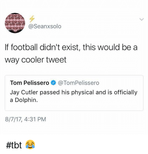 Football, Jay, and Nfl: @Seanxsolo  If football didn't exist, this would be a  way cooler tweet  Tom Pelissero@TomPelissero  Jay Cutler passed his physical and is officially  a Dolphin.  8/7/17, 4:31 PM #tbt 😂