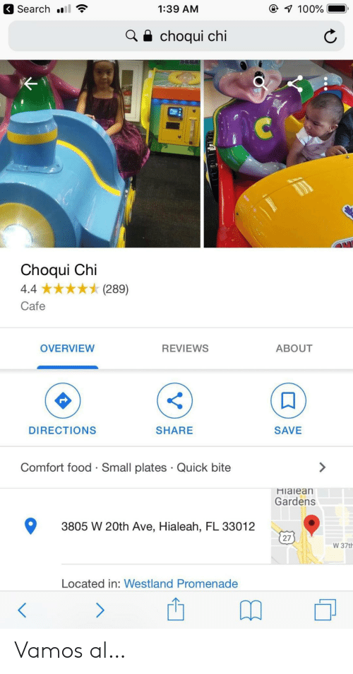 Food, Search, and Reviews: Search  7 100%  1:39 AM  choqui chi  Choqui Chi  (289)  4.4  Cafe  OVERVIEW  REVIEWS  ABOUT  DIRECTIONS  SHARE  SAVE  Comfort food Small plates Quick bite  Hialean  Gardens  3805 W 20th Ave, Hialeah, FL 33012  27  W 37th  Located in: Westland Promenade  > Vamos al…