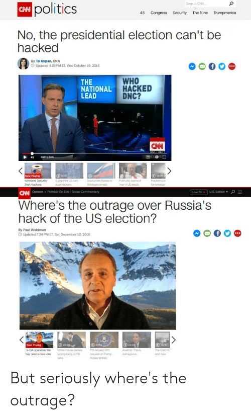 cnn.com, Politics, and Presidential Election: Search CNN  politics  45 Congress Security The Nine Trumpmerica  No, the presidential election can't be  hacked  RA  By Tal Kopan, CNN  Updated 4:29 PM ET, wed October 19, 2016  THE  NATIONAL  LEAD  WHO  HACKED  DNC?  CNN  Now Playing  formeland  hio:Hackons  Security  5  ways the US can  ource tes Pussia to  Hackkers ple  CNpn - Postcal op-Eds I Sodai commentary  Lvo TVU.S. Edition +  Where's the outrage over Russia's  hack of the US election?  By Paul Waldman  O Updated 7:34 PM ET, Sat December 10, 2016  he Coid w  and now  may need anew vote wading in F  request on Trump  talks But seriously where's the outrage?