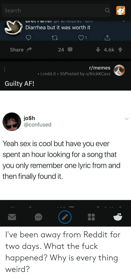 Af, Confused, and Memes: Search  DICra  aeIDI  Diarrhea but it was worth it  1  Share  4.6k  24  r/memes  i.redd.it 5hPosted by u/KickKCass  Guilty AF!  jo$h  @confused  Yeah sex is cool but have you ever  spent an hour looking for a song that  you only remember one lyric from and  then finally found it. I've been away from Reddit for two days. What the fuck happened? Why is every thing weird?