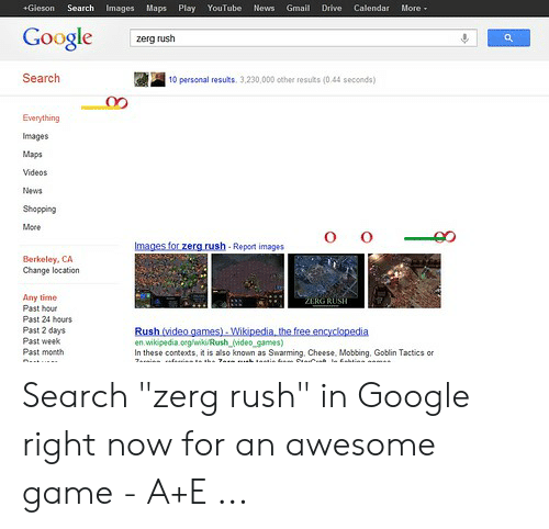 """Google Zerg: Search  +Gieson  Images Maps  Play  YouTuber  News  Gmail  Drive  Calendar  More-  Google  zerg rush  Search  10 personal results. 3,230,000 other results (0.44 seconds)  Everything  Images  Maps  Videos  News  Shopping  More  Images for zerg.rush-Report images  Berkeley, CA  Change location  Any time  Past hour  ZERGRUSH  Past 24 hours  Past 2 days  Past week  Past month  Rush (video games)-Wikipedia, the free encyclopedia  en wikipedia.org/aki/Rush video games)  In these contexts, it is also known as Swarming, Cheese, Mobbing, Goblin Tactics or Search """"zerg rush"""" in Google right now for an awesome game - A+E ..."""