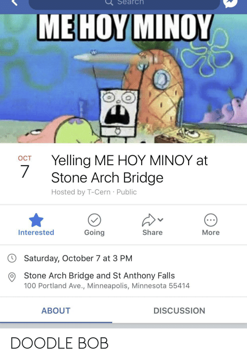 Anaconda, Doodle, and Minneapolis: Search  ME HOY MINOY  OCT Yelling ME HOY MINOY at  Stone Arch Bridge  Hosted by T-Cern Public  Interested  Going  Share  More  Saturday, October 7 at 3 PM  O Stone Arch Bridge and St Anthony Falls  100 Portland Ave., Minneapolis, Minnesota 55414  ABOUT  DISCUSSION DOODLE BOB