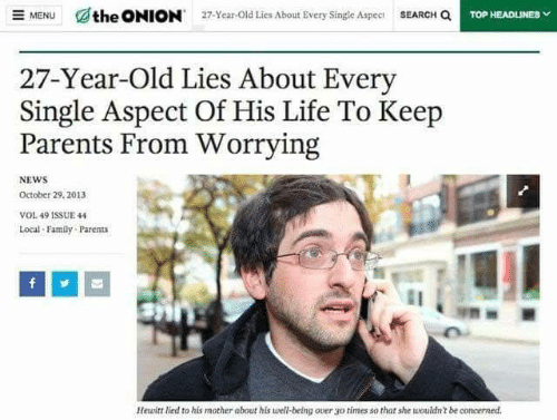 Family, Life, and News: SEARCH Q  the ONION  E MENU  27-Year-Old Lies About Every Single Aspec  TOP HEADLINES  27-Year-Old Lies About Every  Single Aspect Of His Life To Keep  Parents From Worrying  NEWS  October 29, 2013  VOL 49 1SSUE 44  Local Family Parents  Hewitt lied to his mother about his well-being over go  times so that she wouldn't be concerned