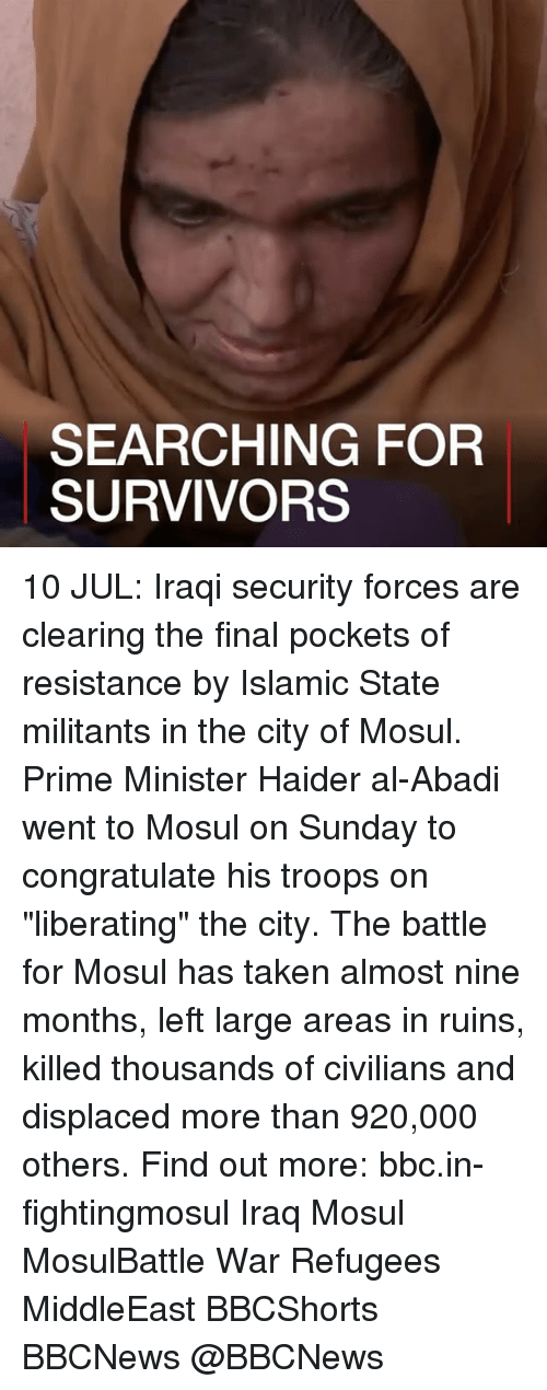 "Memes, Taken, and Iraq: SEARCHING FOR  SURVIVORS 10 JUL: Iraqi security forces are clearing the final pockets of resistance by Islamic State militants in the city of Mosul. Prime Minister Haider al-Abadi went to Mosul on Sunday to congratulate his troops on ""liberating"" the city. The battle for Mosul has taken almost nine months, left large areas in ruins, killed thousands of civilians and displaced more than 920,000 others. Find out more: bbc.in-fightingmosul Iraq Mosul MosulBattle War Refugees MiddleEast BBCShorts BBCNews @BBCNews"