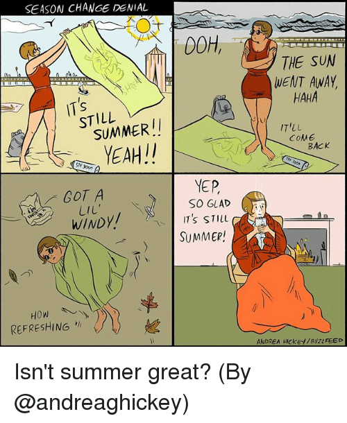 Memes, Summer, and Buzzfeed: SEASON CHANGE DENIAL  DOH,  THE SUN  WENT AWAY  HAHA  STILL  SUMMERI  IT'LL  COME  BACK  NF 3000  COT A  LiL  YEP  SO GLAD  WINDY/  ITS STILL  SUMMER!  REFRESHING切 // )  ANDREA HICKEY / BUZZFEED Isn't summer great? (By @andreaghickey)