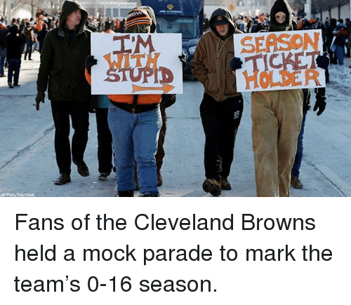 Cleveland Browns, Memes, and Browns: SEASON  IT Fans of the Cleveland Browns held a mock parade to mark the team's 0-16 season.