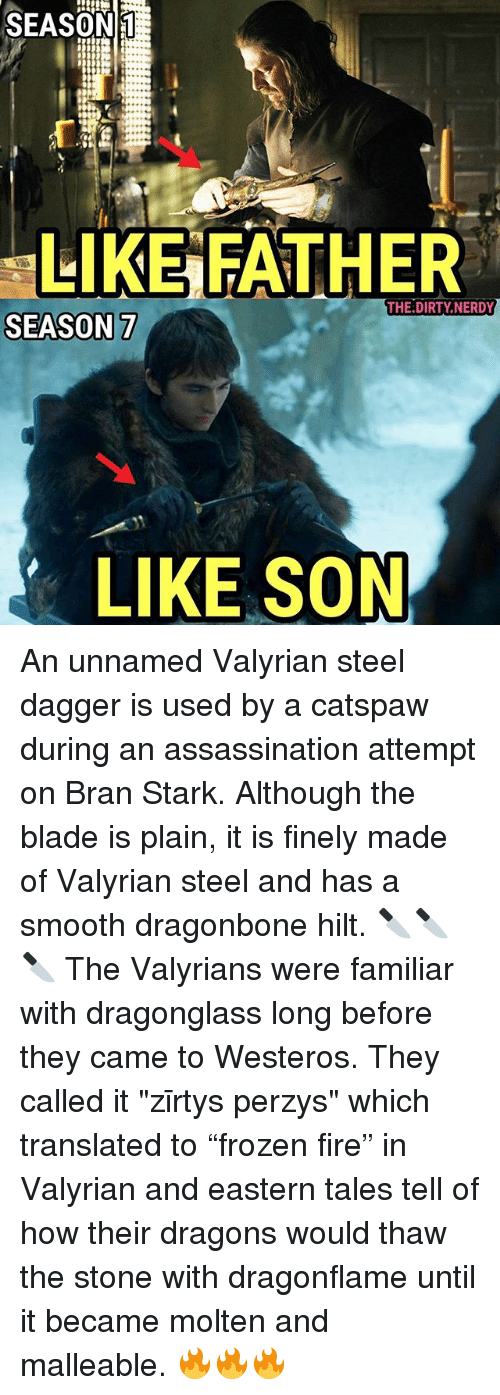 "Assassination, Blade, and Fire: SEASON  LIKE FATHER  THE.DIRTY.NERDY  SEASON 7  LIKE SON An unnamed Valyrian steel dagger is used by a catspaw during an assassination attempt on Bran Stark. Although the blade is plain, it is finely made of Valyrian steel and has a smooth dragonbone hilt. 🔪🔪🔪 The Valyrians were familiar with dragonglass long before they came to Westeros. They called it ""zīrtys perzys"" which translated to ""frozen fire"" in Valyrian and eastern tales tell of how their dragons would thaw the stone with dragonflame until it became molten and malleable. 🔥🔥🔥"