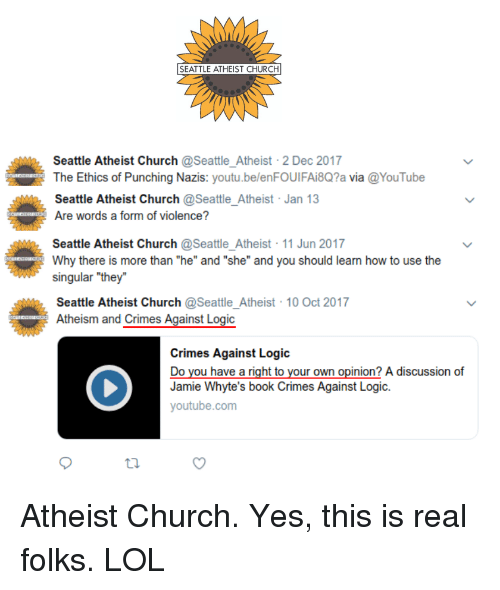 """Church, Logic, and Lol: SEATTLE ATHEIST CHURCH  Seattle Atheist Church @Seattle_Atheist 2 Dec 2017  The Ethics of Punching Nazis: youtu.be/enFOUIFAi8Q?a via @YouTube  Seattle Atheist Church @Seattle_Atheist Jan 13  Are words a form of violence?  Seattle Atheist Church @Seattle_Atheist 11 Jun 2017  Why there is more than """"he"""" and """"she"""" and you should learn how to use the  singular """"they""""  Seattle Atheist Church @Seattle_Atheist 10 Oct 2017  Atheism and Crimes Against Logio  Crimes Against Logic  Do you have a right to your own opinion? A discussion of  Jamie Whyte's book Crimes Against Logic.  youtube.com Atheist Church. Yes, this is real folks. LOL"""