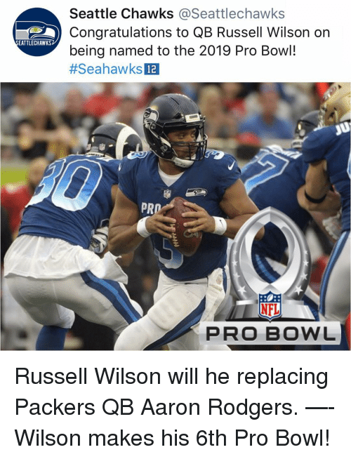Aaron Rodgers, Memes, and Nfl: Seattle Chawks @Seattlechawks  Congratulations to QB Russell Wilson on  being named to the 2019 Pro Bowl!  #SeahawksDa  EATTLECHAWKS  12  PR  上  NFL  PRO BOWL Russell Wilson will he replacing Packers QB Aaron Rodgers. —- Wilson makes his 6th Pro Bowl!