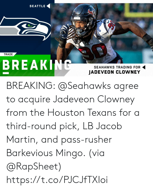 jacob: SEATTLE  TRADE  BREAKING  SEAHAWKS TRADING FOR  JADEVEON CLOWNEY BREAKING: @Seahawks agree to acquire Jadeveon Clowney from the Houston Texans for a third-round pick, LB Jacob Martin, and pass-rusher Barkevious Mingo. (via @RapSheet) https://t.co/PJCJfTXIoi
