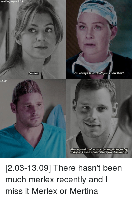 Memes, Word, and Been: Seattlegreyss 2.03  13.09  I'm fine.  I'm always fine. Don't you know that?  You've said that word so manytimestoday  it doesn't even sound like a word anymore [2.03-13.09] There hasn't been much merlex recently and I miss it Merlex or Mertina