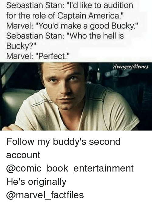 """America, Memes, and Stan: Sebastian Stan: """"I'd like to audition  for the role of Captain America.""""  Marvel: """"You'd make a good Bucky.""""  Sebastian Stan: """"Who the hell is  Bucky?""""  Marvel: """"Perfect.""""  Avenger menes Follow my buddy's second account @comic_book_entertainment He's originally @marvel_factfiles"""