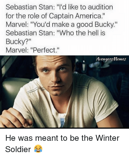 "Avengers Meme: Sebastian Stan: ""I'd like to audition  for the role of Captain America.""  Marvel: ""You'd make a good Bucky.""  Sebastian Stan: ""Who the hell is  Bucky?  Marvel: ""Perfect.""  Avengers/Memes He was meant to be the Winter Soldier 😂"