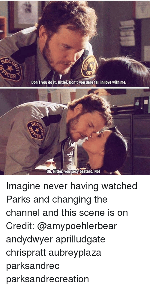 You Sexy: SEC  Don't you do it, Hitler. Don't you dare fall in love with me.  SEC  0h, Hitler, you sexy bastard. No! Imagine never having watched Parks and changing the channel and this scene is on Credit: @amypoehlerbear andydwyer aprilludgate chrispratt aubreyplaza parksandrec parksandrecreation