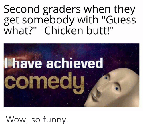 "guess what: Second graders when they  get somebody with ""Guess  what?"" ""Chicken butt!""  I have achieved  comedy Wow, so funny."