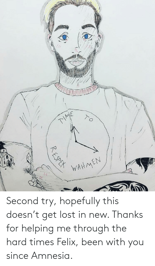hard times: Second try, hopefully this doesn't get lost in new. Thanks for helping me through the hard times Felix, been with you since Amnesia.