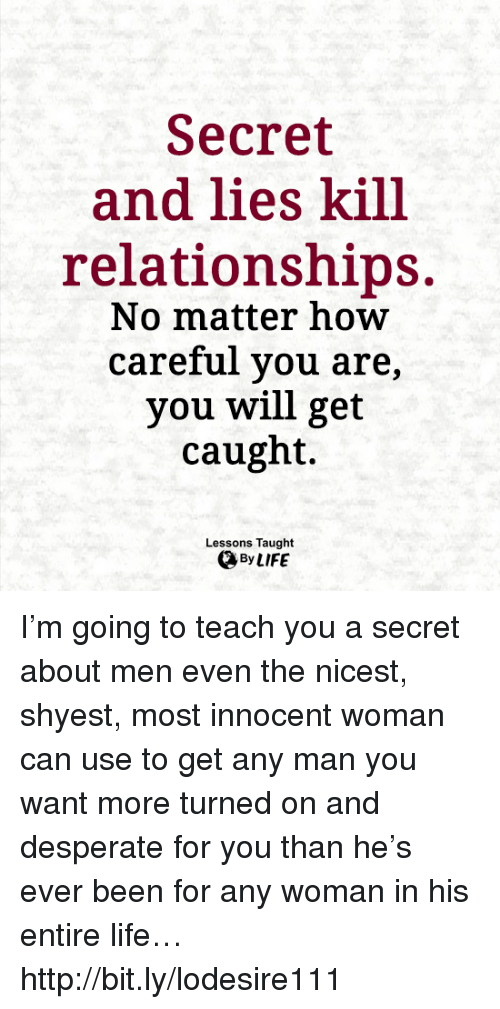 Desperate, Life, and Memes: Secret  and lies kill  relationships  No matter how  careful you are,  you will get  caught.  Lessons Taught I'm going to teach you a secret about men even the nicest, shyest, most innocent woman can use to get any man you want more turned on and desperate for you than he's ever been for any woman in his entire life… http://bit.ly/lodesire111
