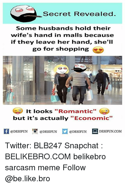 "Be Like, Meme, and Memes: Secret Revealed  Some husbands hold their  wife's hand in malls because  if they leave her hand, she'll  go for shopping  It looks ""Romantic""  but it's actually ""Economic""  A@DESIFUN 증@DESIFUN  @DESIFUN-DESIFUN.COM Twitter: BLB247 Snapchat : BELIKEBRO.COM belikebro sarcasm meme Follow @be.like.bro"