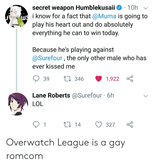 roberts: secret weapon Humblekusaii 10h  i know for a fact that @Muma is going to  play his heart out and do absolutely  everything he can to win today  uS  Because he's playing against  @Surefour, the only other male who has  ever Kissed me  39  346  1,922  Lane Roberts @Surefour 6h  LOL  1  14  327o Overwatch League is a gay romcom