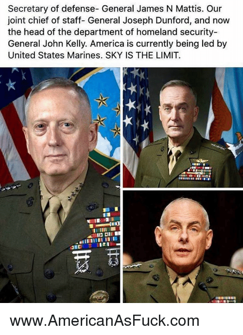 Memes, The Departed, and Homeland: Secretary of defense- General James N Mattis. Our  joint chief of staff- General Joseph Dunford, and now  the head of the department of homeland security-  General John Kelly. America is currently being led by  United States Marines. SKY IS THE LIMIT.  n IICI www.AmericanAsFuck.com