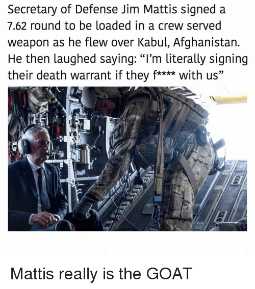 "Mattis: Secretary of Defense Jim Mattis signed a  7.62 round to be loaded in a crew served  weapon as he flew over Kabul, Afghanistan.  He then laughed sayinq: ""I'm literally signing  their death warrant if they f**** with us"" Mattis really is the GOAT"