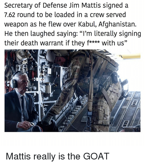 "Mattis: Secretary of Defense Jim Mattis signed a  7.62 round to be loaded in a crew served  weapon as he flew over Kabul, Afghanistan.  He then laughed saying: ""I'm literally signing  their death warrant if they f**** with us"" Mattis really is the GOAT"