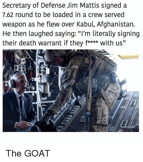 "Memes, Goat, and Afghanistan: Secretary of Defense Jim Mattis signed a  7.62 round to be loaded in a crew served  weapon as he flew over Kabul, Afghanistan.  He then laughed saying: ""I'm literally signing  their death warrant if they f**** with us"" The GOAT"