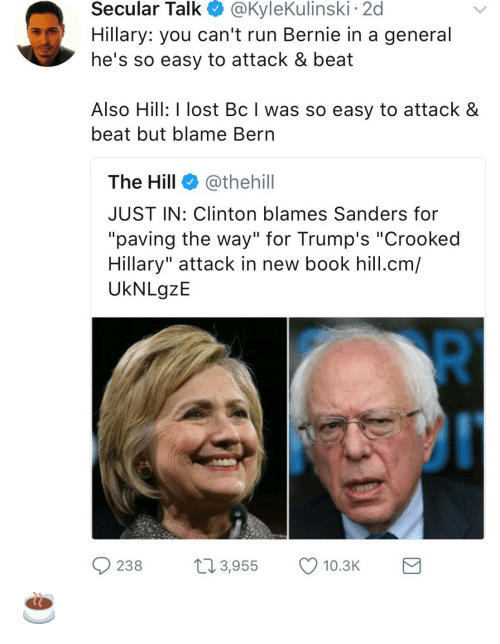 """Run, Lost, and Book: Secular  Talk  @KyleKulinski  2d  Hillary: you can't run Bernie in a general  he's so easy to attack & beat  Also Hill: I lost Bc I was so easy to attack &  beat but blame Bern  The Hill @thehill  JUST IN: Clinton blames Sanders for  """"paving the way"""" for Trump's """"Crooked  Hillary"""" attack in new book hill.cm/  UkNLgzE  238 3,955 10.3 ☕️"""