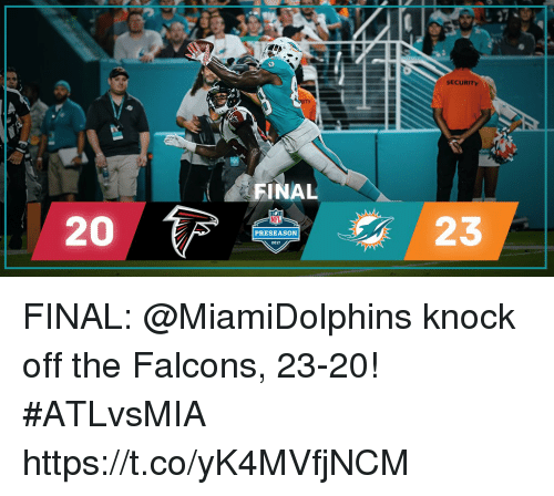 Finals, Memes, and Falcons: SECURITY  FINAL  20  23  PRESEASON  2017 FINAL: @MiamiDolphins knock off the Falcons, 23-20! #ATLvsMIA https://t.co/yK4MVfjNCM