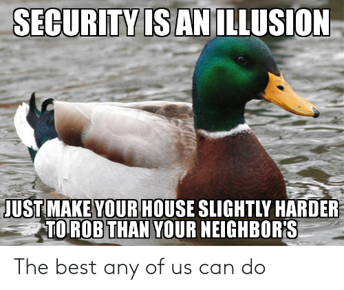 House: SECURITY IS AN ILLUSION  JUST MAKE YOUR HOUSE SLIGHTLY HARDER  TO ROB THAN YOUR NEIGHBOR'S The best any of us can do