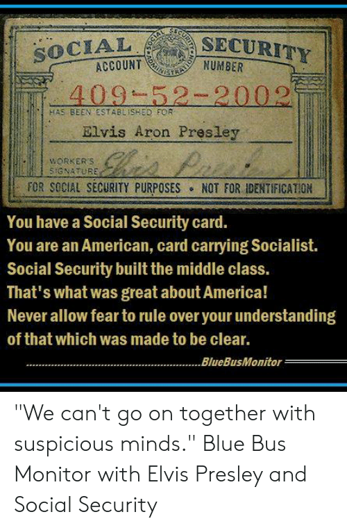 "America, Memes, and American: SECURITY  SOCIAL  ACCOUNTNUMBER  FAS BEEN ESTABLISHED FOR  Elvis Aron Presley  WORKERS  SIGNATURE  FOR SOCIAL SECURITY PURPOSES ° NOT FOR IDENTIFICATION  You have a Social Security card.  You are an American, card carrying Socialist.  Social Security built the middle class.  That's what was great about America!  Never allow fear to rule over your understanding  of that which was made to be clear.  BlueBusMonitor ""We can't go on together with suspicious minds.""  Blue Bus Monitor with Elvis Presley and Social Security"