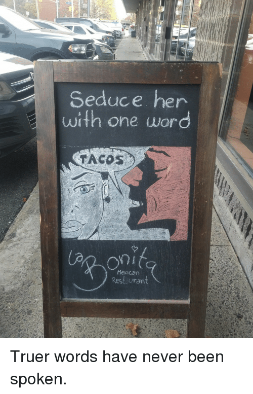 Mexican, Never, and Been: Seduce her  with one wor  TACOS  Mexican  Rest urant <p>Truer words have never been spoken.</p>