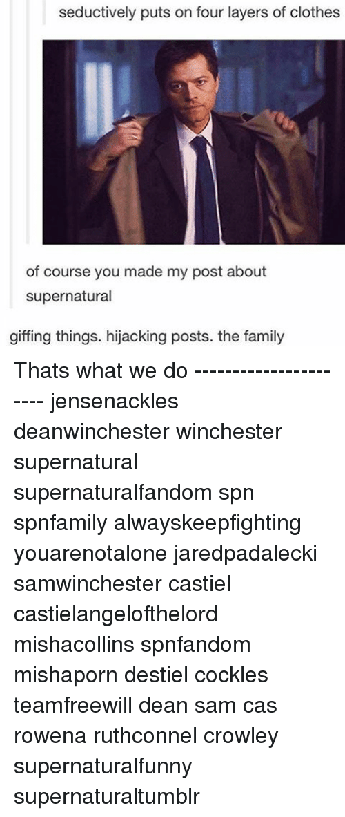 Clothes, Family, and Memes: seductively puts on four layers of clothes  of course you made my post about  supernatural  giffing things. hijacking posts. the family Thats what we do ---------------------- jensenackles deanwinchester winchester supernatural supernaturalfandom spn spnfamily alwayskeepfighting youarenotalone jaredpadalecki samwinchester castiel castielangelofthelord mishacollins spnfandom mishaporn destiel cockles teamfreewill dean sam cas rowena ruthconnel crowley supernaturalfunny supernaturaltumblr