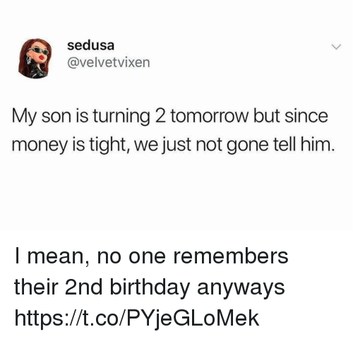 Birthday, Funny, and Money: sedusa  @velvetvixen  My son is turning 2 tomorrow but since  money is tight, we just not gone tell him. I mean, no one remembers their 2nd birthday anyways https://t.co/PYjeGLoMek