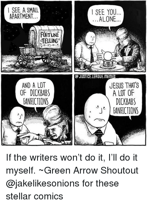 Being Alone, Jesus, and Memes: | SEE A SMALL  APARTMENT.  SEE YOU  ALONE  TELLING  JUSTICE.LEAGUE.MEMES  AND A LOT  OF DICKBAB  EANFICTIONS  JESUS THATS  A LOT OF  DICKBABS  ANICIONS  JT If the writers won't do it, I'll do it myself. ~Green Arrow Shoutout @jakelikesonions for these stellar comics