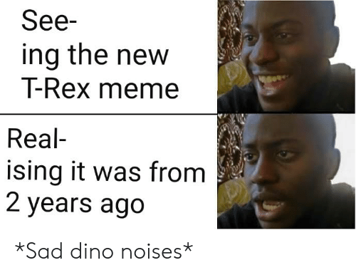 T Rex Meme: See-  ing the new  T-Rex meme  Real  ising it was from  2 years ago *Sad dino noises*