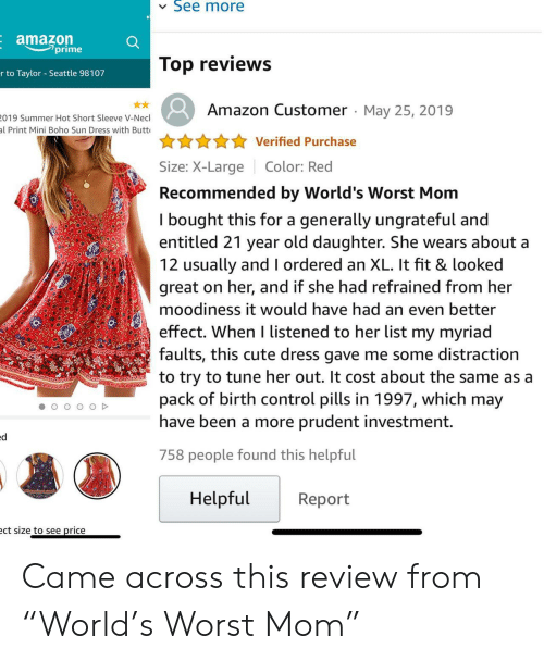 """Amazon, Butt, and Cute: See more  Eamazon  prime  Top reviews  r to Taylor Seattle 98107  Amazon Customer May 25, 2019  019 Summer Hot Short Sleeve V-Necl  al Print Mini Boho Sun Dress with Butt  Verified Purchase  Size: X-LargeColor: Red  Recommended by World's Worst Mom  I bought this for a generally ungrateful and  entitled 21 year old daughter. She wears about a  12 usually and l ordered an XL. It fit & looked  great on her, and if she had refrained from her  moodiness it would have had an even better  effect. When I listened to her list my myriad  faults, this cute dress gave me some distraction  to try to tune her out. It cost about the same as a  pack of birth control pills in 1997, which may  have been a more prudent investment.  758 people found this helpful  Helpful  Report  ct size to see price Came across this review from """"World's Worst Mom"""""""