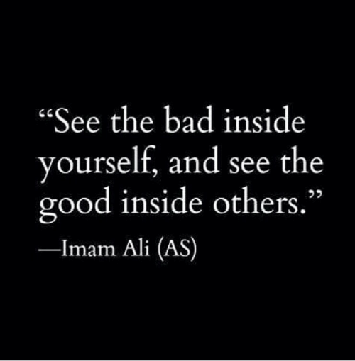 "Ali, Bad, and Good: ""See the bad inside  yourself, and see the  good inside others.""  -Imam Ali (AS)"