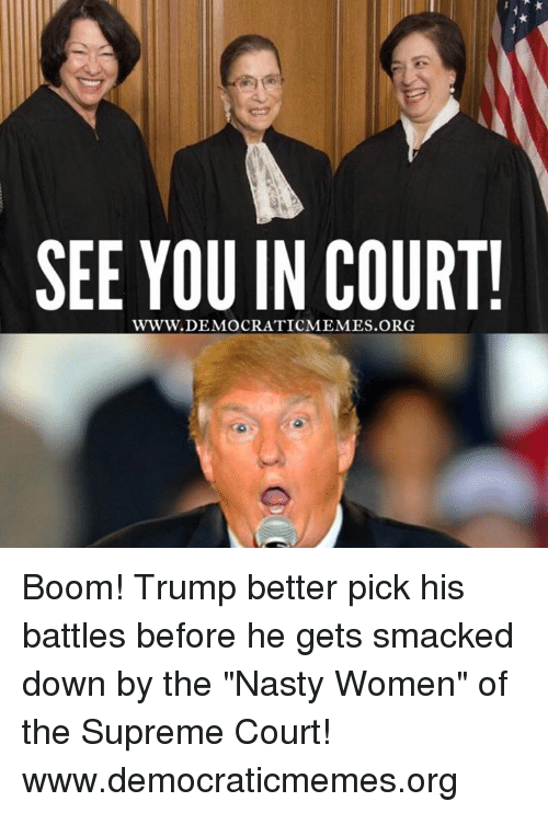 "Supremeness: SEE YOU IN COURT!  WWW. DEMOCRATICMEMES Boom! Trump better pick his battles before he gets smacked down by the ""Nasty Women"" of the Supreme Court!  www.democraticmemes.org"