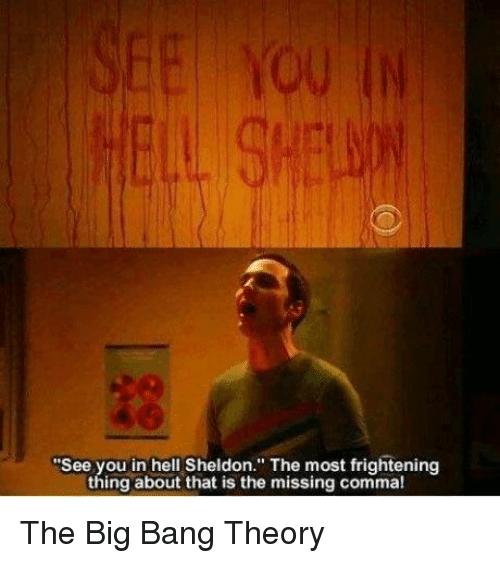 "Memes, Frightening, and Hell: ""See you in hell Sheldon. The most frightening  thing about that is the missing comma! The Big Bang Theory"