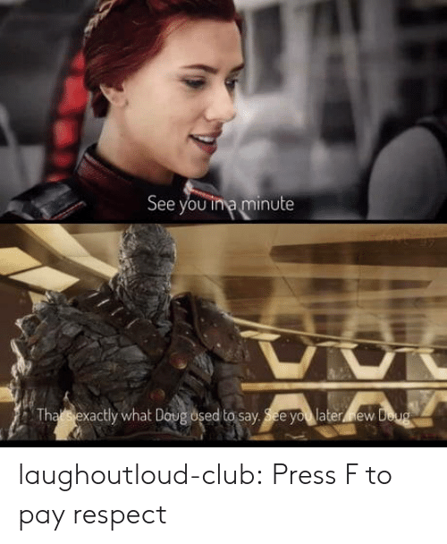 Club, Respect, and Tumblr: See you ina minute  Tha Ssrexactly what D  ew laughoutloud-club:  Press F to pay respect